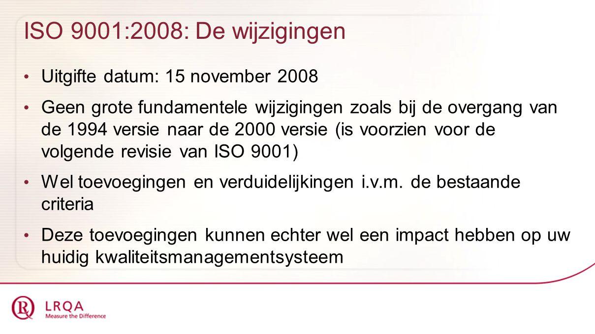 ISO 9001:2008: De wijzigingen Uitgifte datum: 15 november 2008 Geen grote fundamentele wijzigingen zoals bij de overgang van de 1994 versie naar de 2000 versie (is voorzien voor de volgende revisie van ISO 9001) Wel toevoegingen en verduidelijkingen i.v.m.