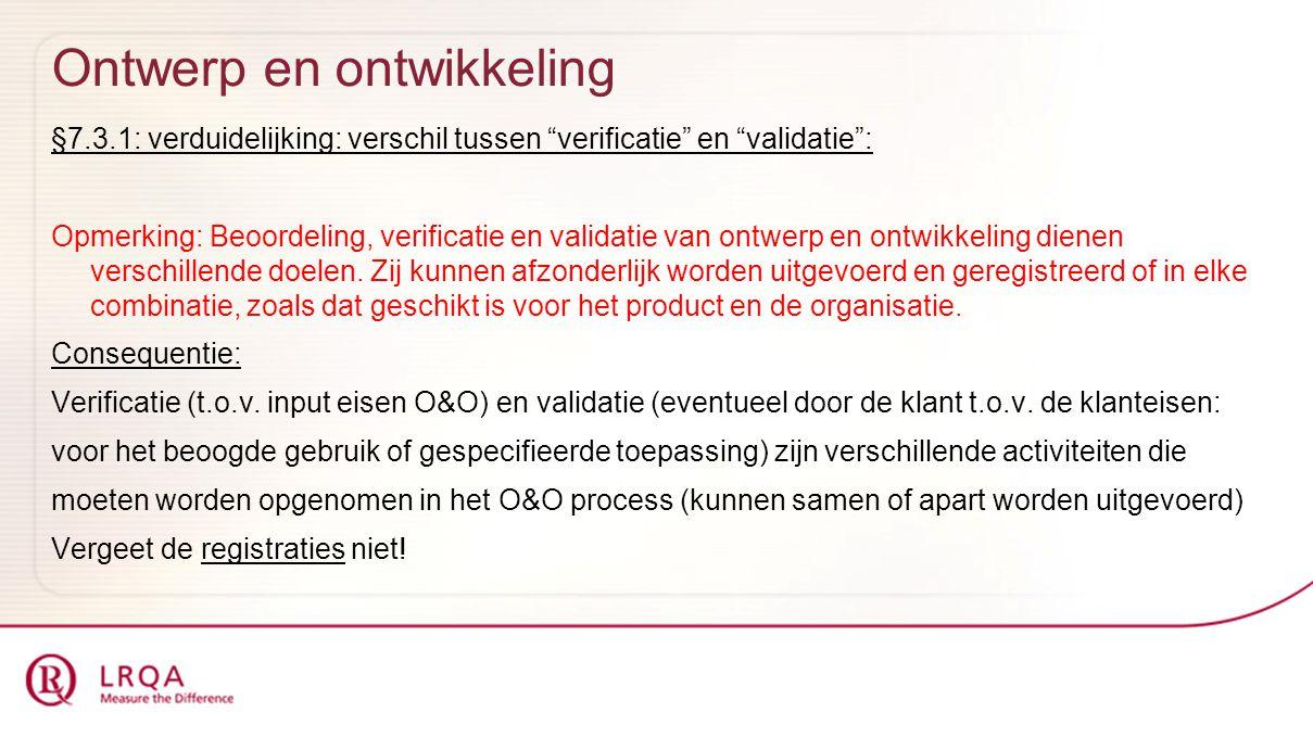 Ontwerp en ontwikkeling §7.3.1: verduidelijking: verschil tussen verificatie en validatie : Opmerking: Beoordeling, verificatie en validatie van ontwerp en ontwikkeling dienen verschillende doelen.