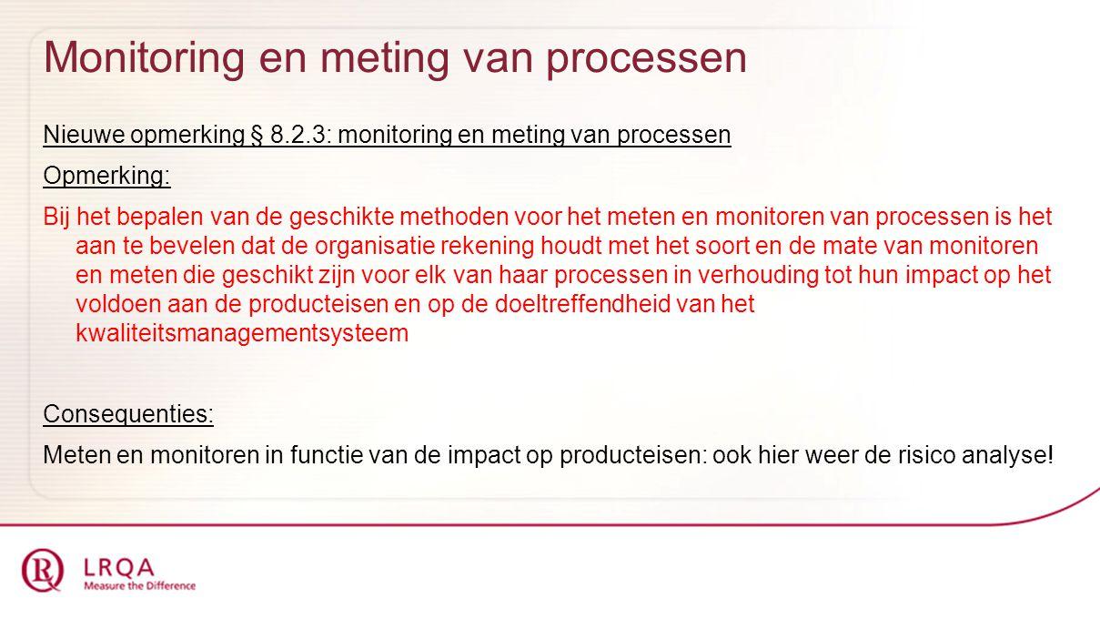 Monitoring en meting van processen Nieuwe opmerking § 8.2.3: monitoring en meting van processen Opmerking: Bij het bepalen van de geschikte methoden voor het meten en monitoren van processen is het aan te bevelen dat de organisatie rekening houdt met het soort en de mate van monitoren en meten die geschikt zijn voor elk van haar processen in verhouding tot hun impact op het voldoen aan de producteisen en op de doeltreffendheid van het kwaliteitsmanagementsysteem Consequenties: Meten en monitoren in functie van de impact op producteisen: ook hier weer de risico analyse!