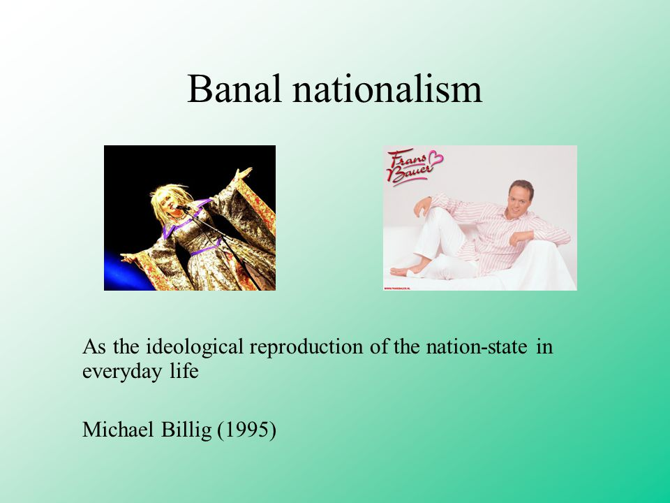 Banal nationalism As the ideological reproduction of the nation-state in everyday life Michael Billig (1995)