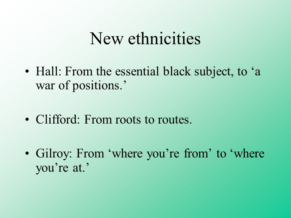 New ethnicities Hall: From the essential black subject, to 'a war of positions.' Clifford: From roots to routes.
