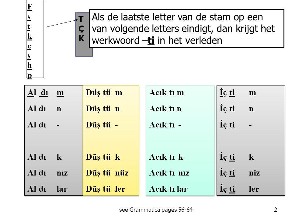 see Grammatica pages 56-641 Geçmiş Zaman(di):Verleden tijd Stam(fiil) + Di -ti Persoonsvorm + Ben yap tı m.