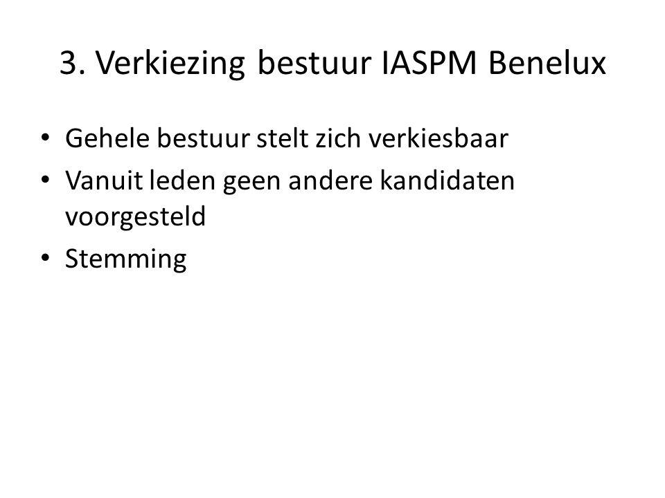3. Verkiezing bestuur IASPM Benelux Gehele bestuur stelt zich verkiesbaar Vanuit leden geen andere kandidaten voorgesteld Stemming