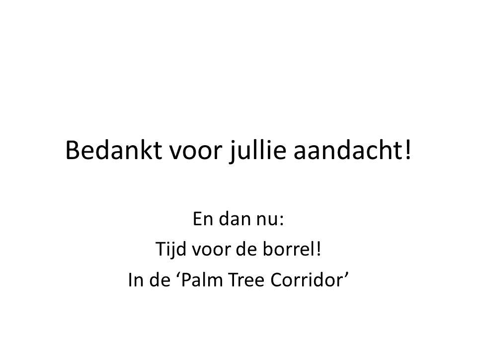 Bedankt voor jullie aandacht! En dan nu: Tijd voor de borrel! In de 'Palm Tree Corridor'