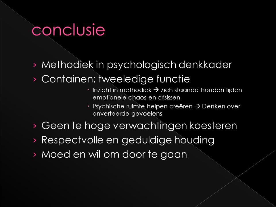 › Methodiek in psychologisch denkkader › Containen: tweeledige functie  Inzicht in methodiek  Zich staande houden tijden emotionele chaos en crisiss