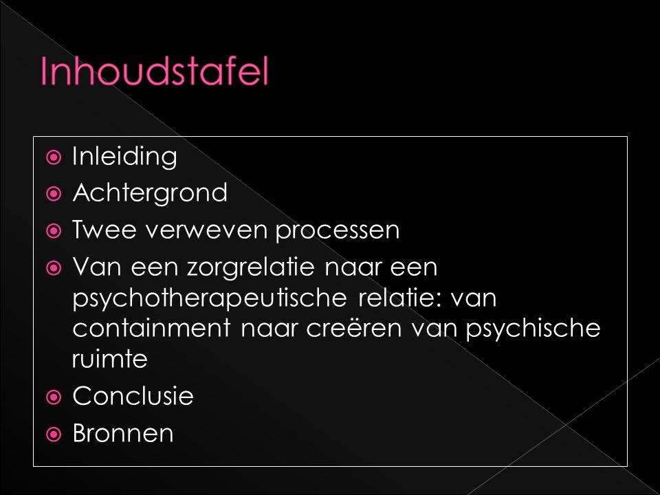  Inleiding  Achtergrond  Twee verweven processen  Van een zorgrelatie naar een psychotherapeutische relatie: van containment naar creëren van psyc