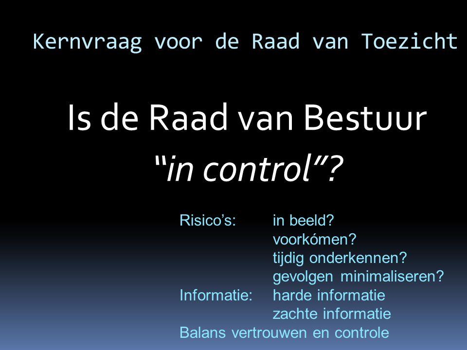 """Kernvraag voor de Raad van Toezicht Is de Raad van Bestuur """"in control""""? Risico's: in beeld? voorkómen? tijdig onderkennen? gevolgen minimaliseren? In"""