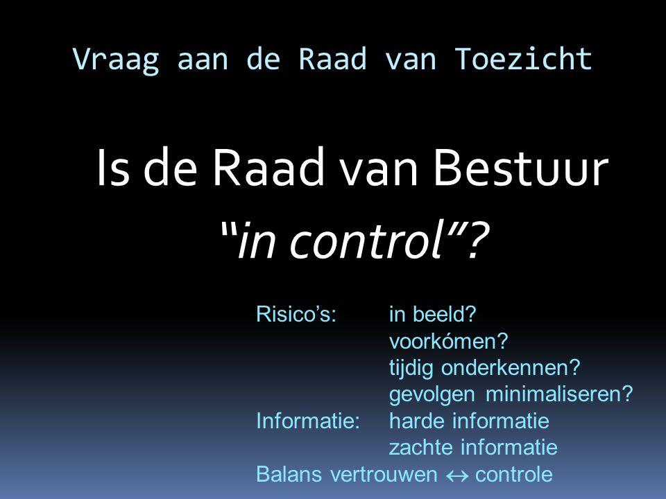"""Vraag aan de Raad van Toezicht Is de Raad van Bestuur """"in control""""? Risico's: in beeld? voorkómen? tijdig onderkennen? gevolgen minimaliseren? Informa"""