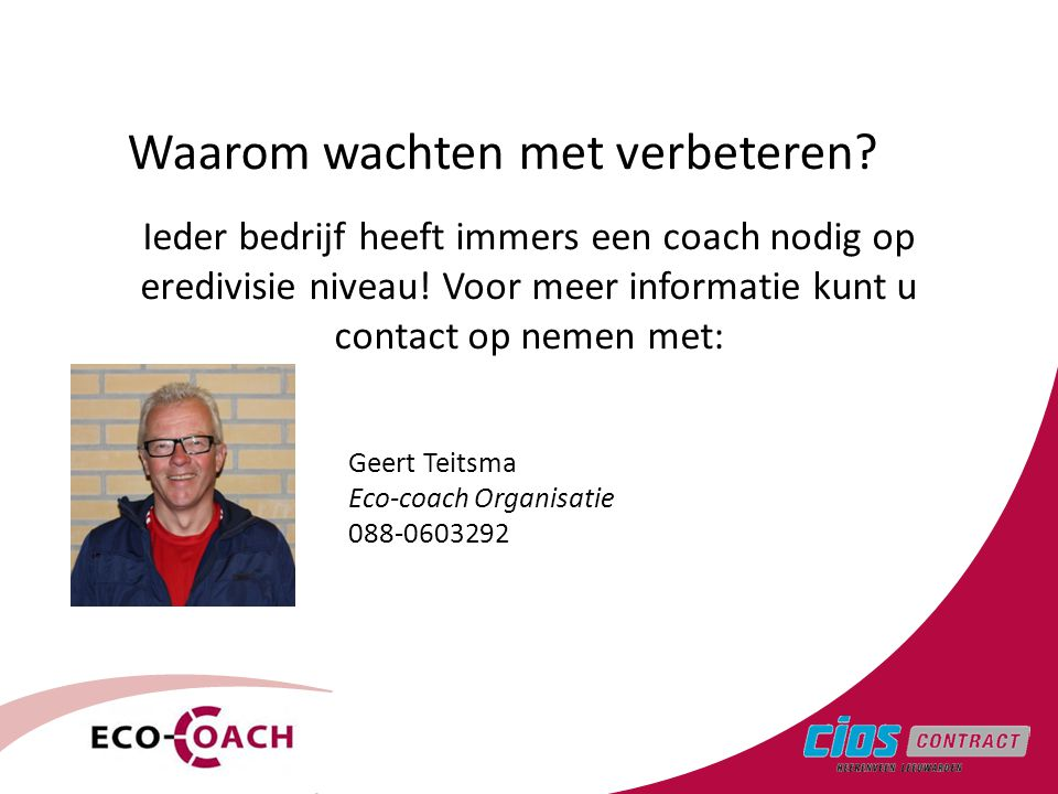 3 Waarom wachten met verbeteren? Ieder bedrijf heeft immers een coach nodig op eredivisie niveau! Voor meer informatie kunt u contact op nemen met: Ge