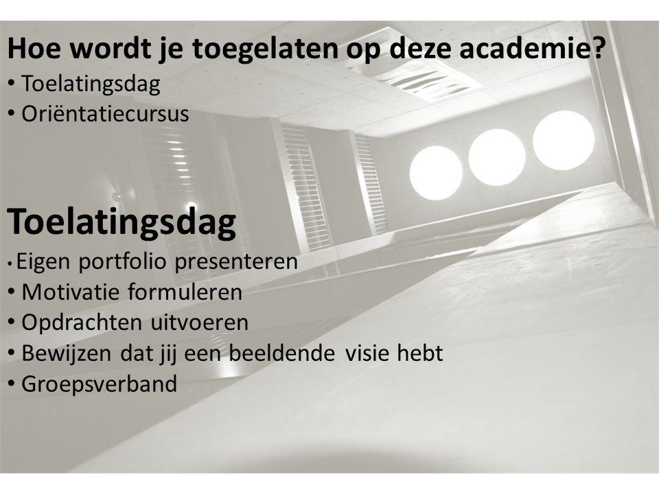 Hoe wordt je toegelaten op deze academie? Toelatingsdag Oriëntatiecursus Toelatingsdag Eigen portfolio presenteren Motivatie formuleren Opdrachten uit