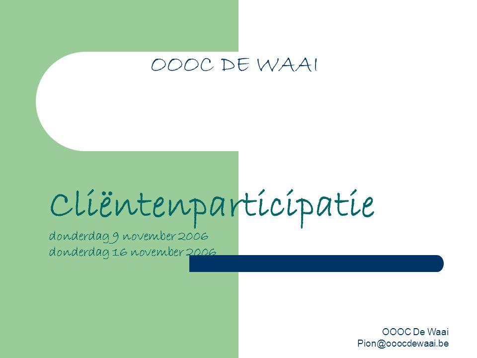OOOC De Waai Pion@ooocdewaai.be OOOC DE WAAI Cliëntenparticipatie donderdag 9 november 2006 donderdag 16 november 2006
