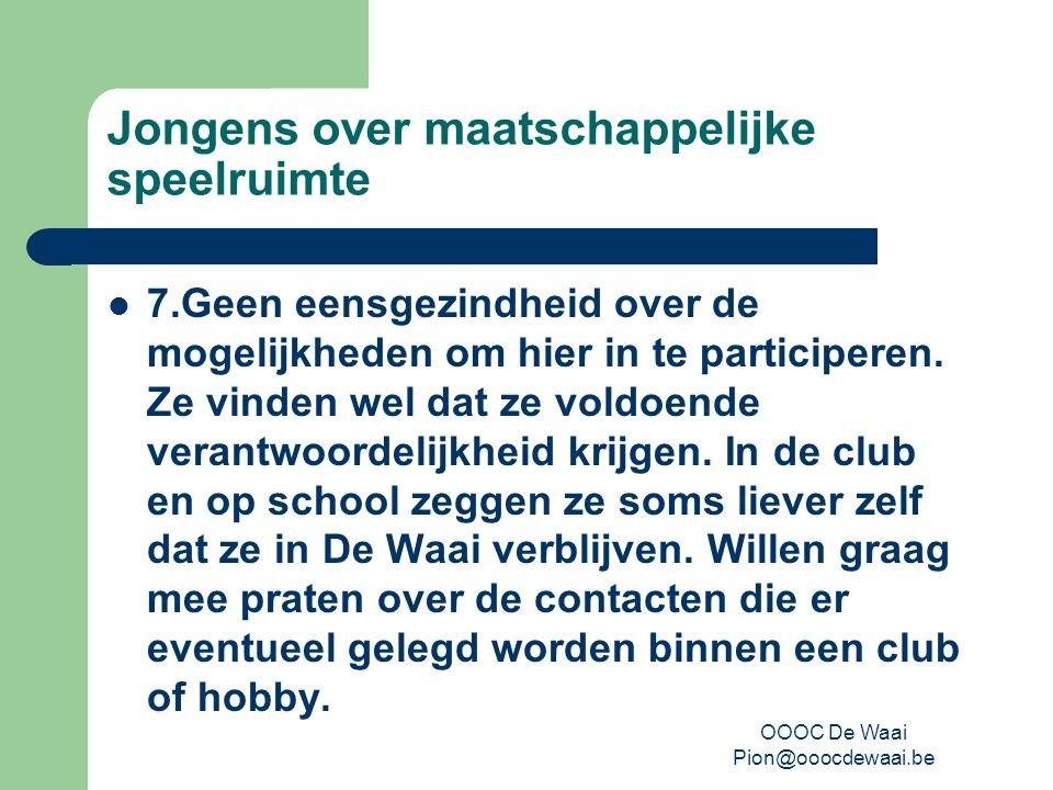 OOOC De Waai Pion@ooocdewaai.be Jongens over maatschappelijke speelruimte 7.Geen eensgezindheid over de mogelijkheden om hier in te participeren.