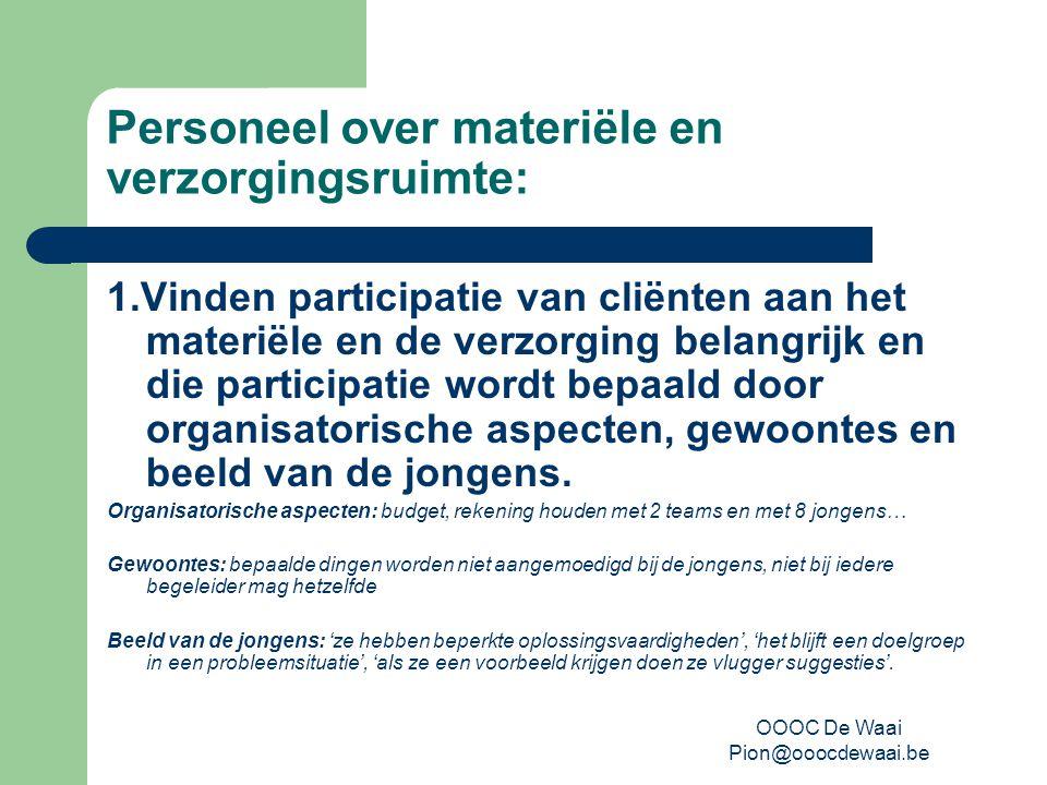 OOOC De Waai Pion@ooocdewaai.be Personeel over materiële en verzorgingsruimte: 1.Vinden participatie van cliënten aan het materiële en de verzorging belangrijk en die participatie wordt bepaald door organisatorische aspecten, gewoontes en beeld van de jongens.