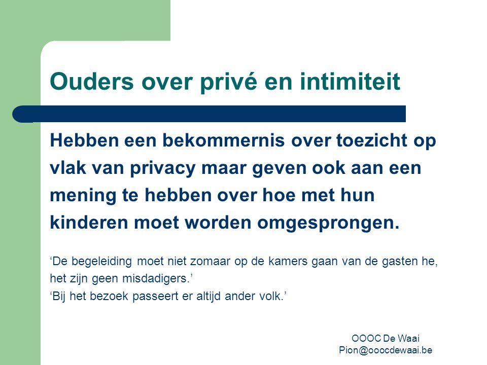 OOOC De Waai Pion@ooocdewaai.be Ouders over privé en intimiteit Hebben een bekommernis over toezicht op vlak van privacy maar geven ook aan een mening te hebben over hoe met hun kinderen moet worden omgesprongen.