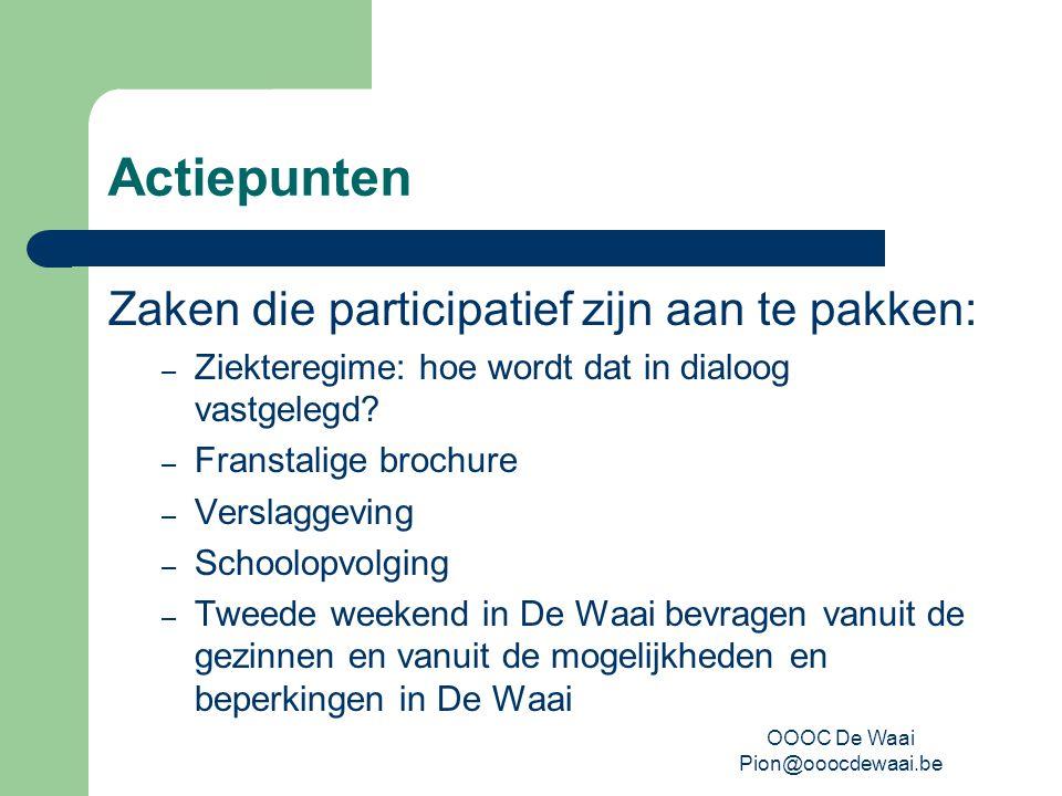 OOOC De Waai Pion@ooocdewaai.be Actiepunten Zaken die participatief zijn aan te pakken: – Ziekteregime: hoe wordt dat in dialoog vastgelegd.