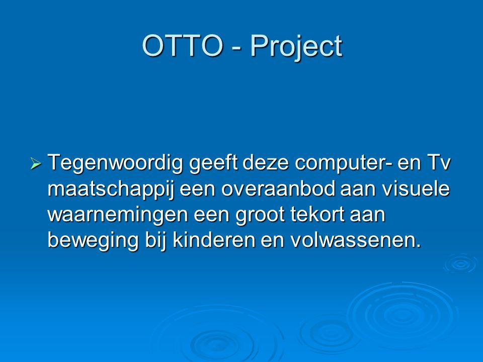 OTTO - Project  Tegenwoordig geeft deze computer- en Tv maatschappij een overaanbod aan visuele waarnemingen een groot tekort aan beweging bij kinder