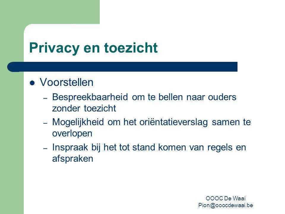 OOOC De Waai Pion@ooocdewaai.be Privacy en toezicht Voorstellen – Bespreekbaarheid om te bellen naar ouders zonder toezicht – Mogelijkheid om het oriëntatieverslag samen te overlopen – Inspraak bij het tot stand komen van regels en afspraken