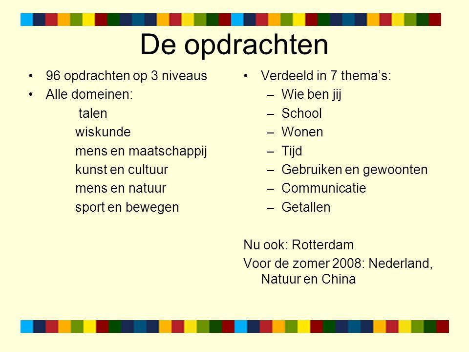 De opdrachten 96 opdrachten op 3 niveaus Alle domeinen: talen wiskunde mens en maatschappij kunst en cultuur mens en natuur sport en bewegen Verdeeld in 7 thema's: –Wie ben jij –School –Wonen –Tijd –Gebruiken en gewoonten –Communicatie –Getallen Nu ook: Rotterdam Voor de zomer 2008: Nederland, Natuur en China