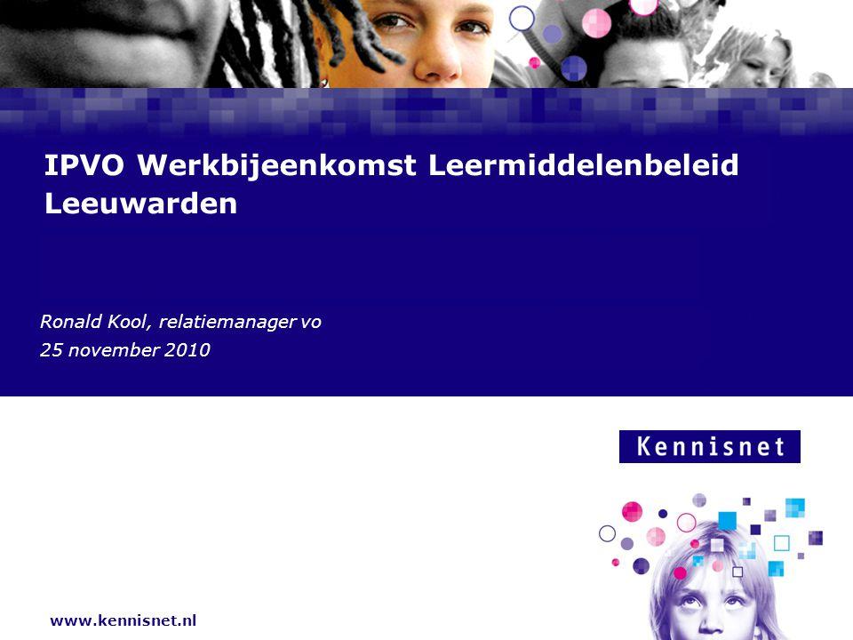 www.kennisnet.nl Naam van de Auteur 7 januari 2008 IPVO Werkbijeenkomst Leermiddelenbeleid Leeuwarden Ronald Kool, relatiemanager vo 25 november 2010