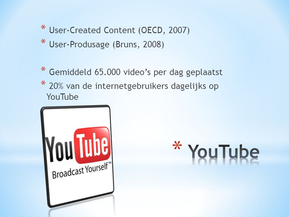 * User-Created Content (OECD, 2007) * User-Produsage (Bruns, 2008) * Gemiddeld 65.000 video's per dag geplaatst * 20% van de internetgebruikers dagelijks op YouTube