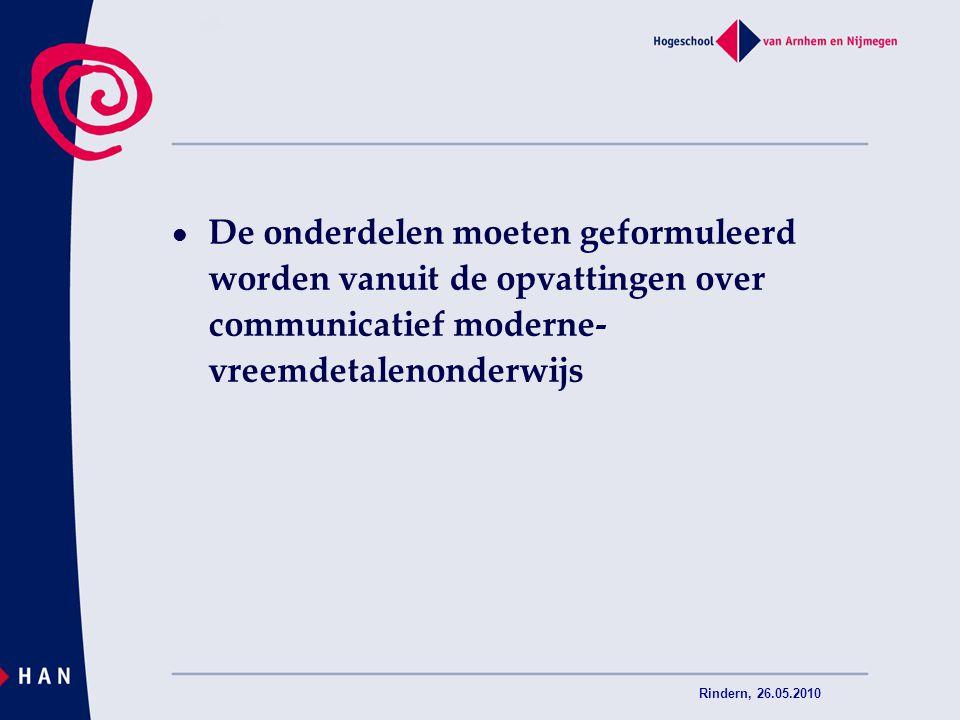 Rindern, 26.05.2010 De onderdelen moeten geformuleerd worden vanuit de opvattingen over communicatief moderne- vreemdetalenonderwijs