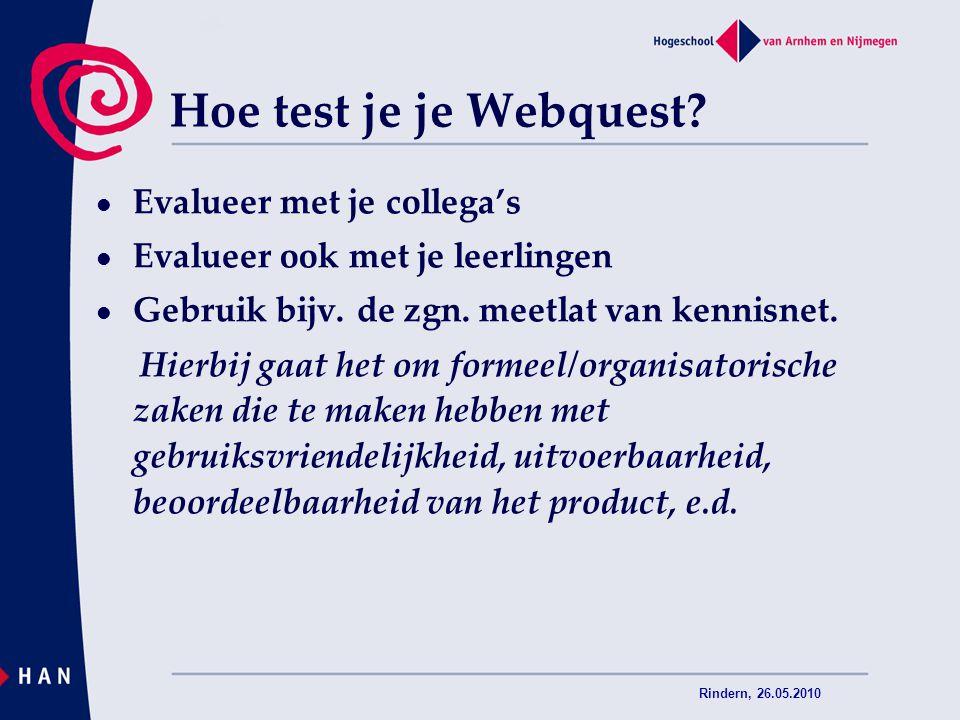 Rindern, 26.05.2010 Hoe test je je Webquest? Evalueer met je collega's Evalueer ook met je leerlingen Gebruik bijv. de zgn. meetlat van kennisnet. Hie