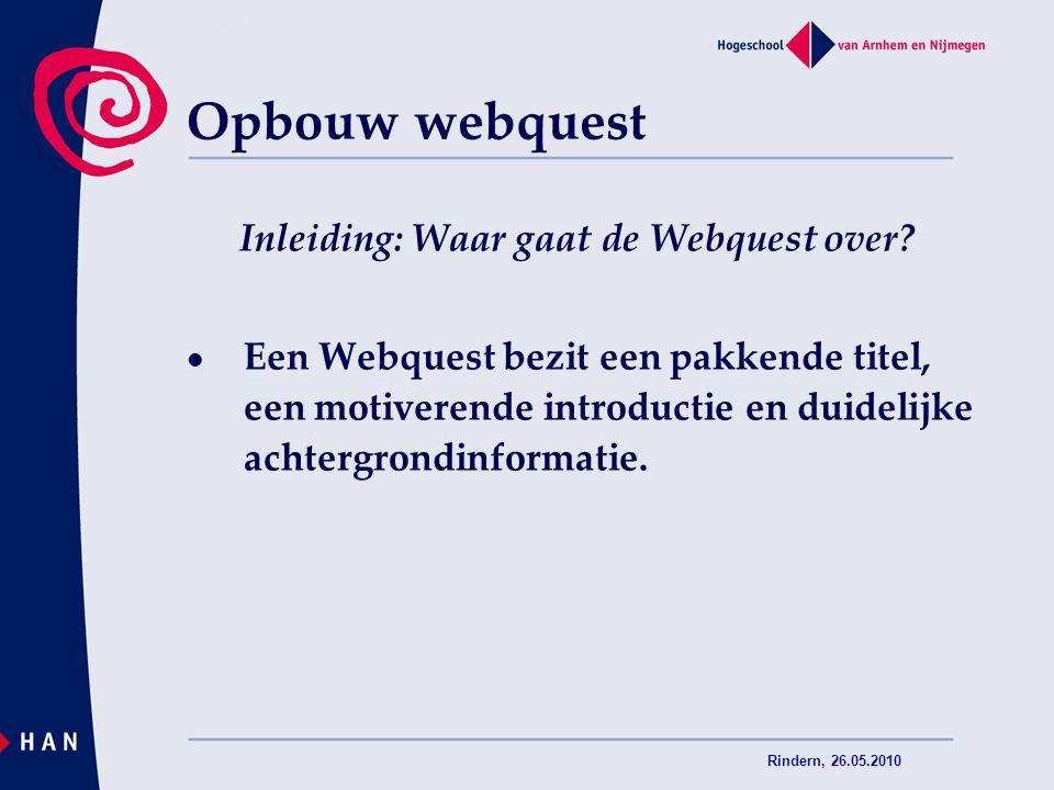 Rindern, 26.05.2010 Inleiding: Waar gaat de Webquest over? Een Webquest bezit een pakkende titel, een motiverende introductie en duidelijke achtergron