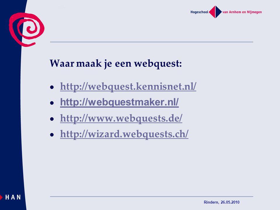 Rindern, 26.05.2010 Waar maak je een webquest: http://webquest.kennisnet.nl/ http://webquestmaker.nl/ http://www.webquests.de/ http://wizard.webquests
