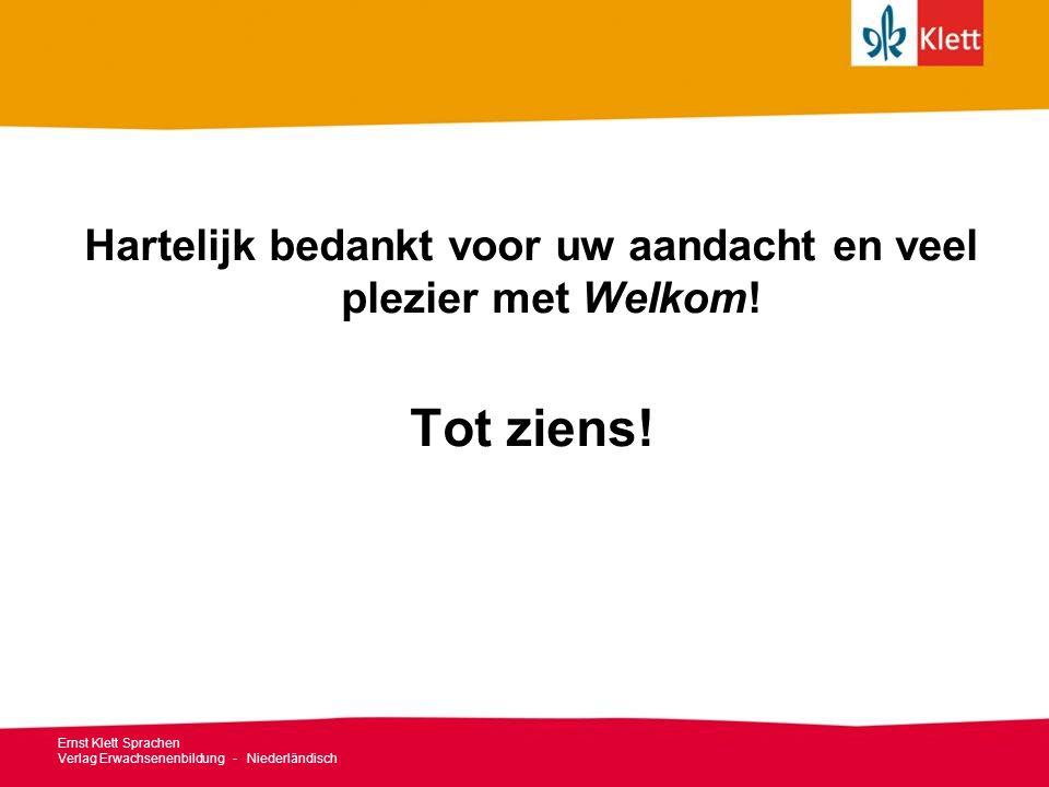 Ernst Klett Sprachen Verlag Erwachsenenbildung - Niederländisch Hartelijk bedankt voor uw aandacht en veel plezier met Welkom! Tot ziens!