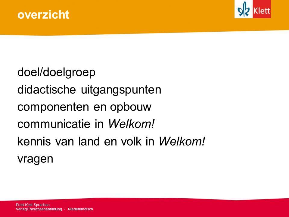 overzicht doel/doelgroep didactische uitgangspunten componenten en opbouw communicatie in Welkom! kennis van land en volk in Welkom! vragen Ernst Klet