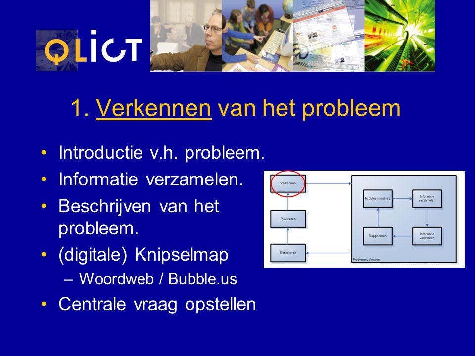 1. Verkennen van het probleem Introductie v.h. probleem. Informatie verzamelen. Beschrijven van het probleem. (digitale) Knipselmap –Woordweb / Bubble