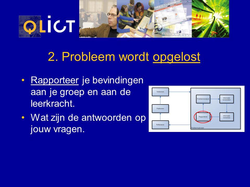2. Probleem wordt opgelost Rapporteer je bevindingen aan je groep en aan de leerkracht. Wat zijn de antwoorden op jouw vragen.