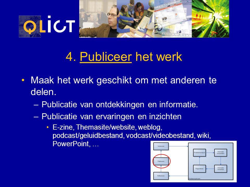 4. Publiceer het werk Maak het werk geschikt om met anderen te delen. –Publicatie van ontdekkingen en informatie. –Publicatie van ervaringen en inzich