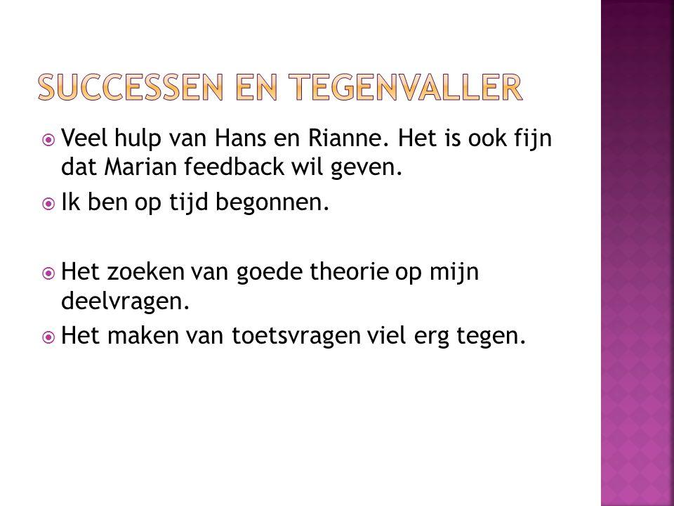  Veel hulp van Hans en Rianne. Het is ook fijn dat Marian feedback wil geven.  Ik ben op tijd begonnen.  Het zoeken van goede theorie op mijn deelv
