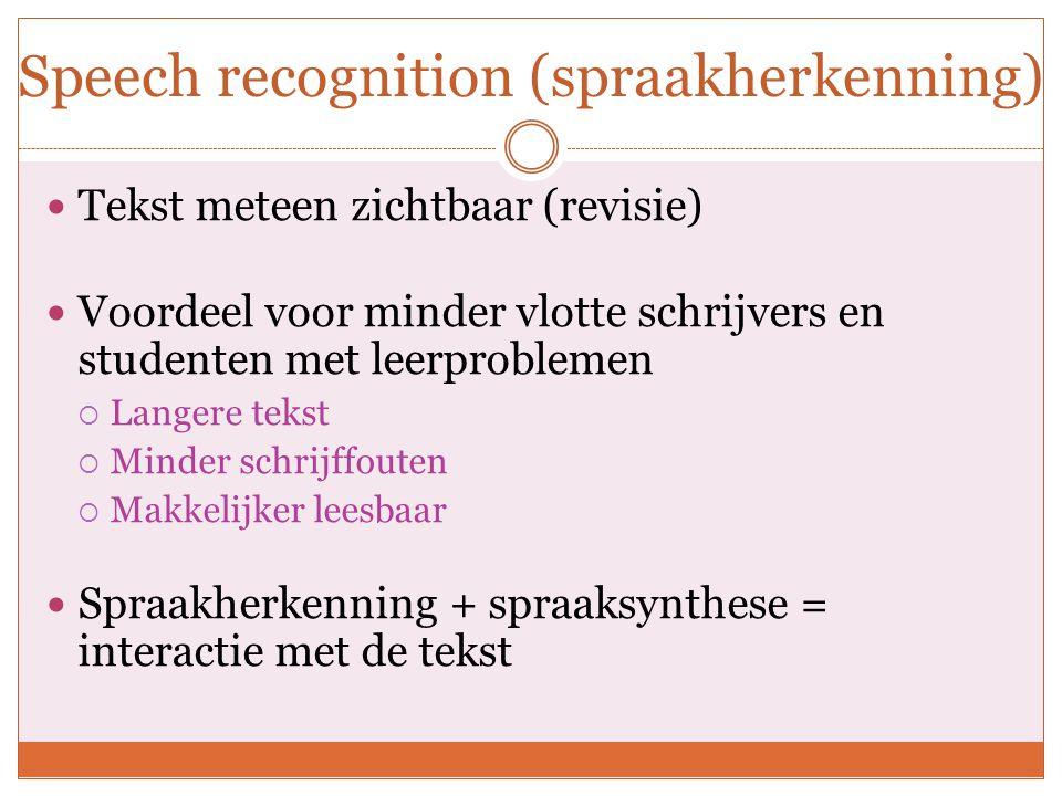 Speech recognition (spraakherkenning) Tekst meteen zichtbaar (revisie) Voordeel voor minder vlotte schrijvers en studenten met leerproblemen  Langere tekst  Minder schrijffouten  Makkelijker leesbaar Spraakherkenning + spraaksynthese = interactie met de tekst