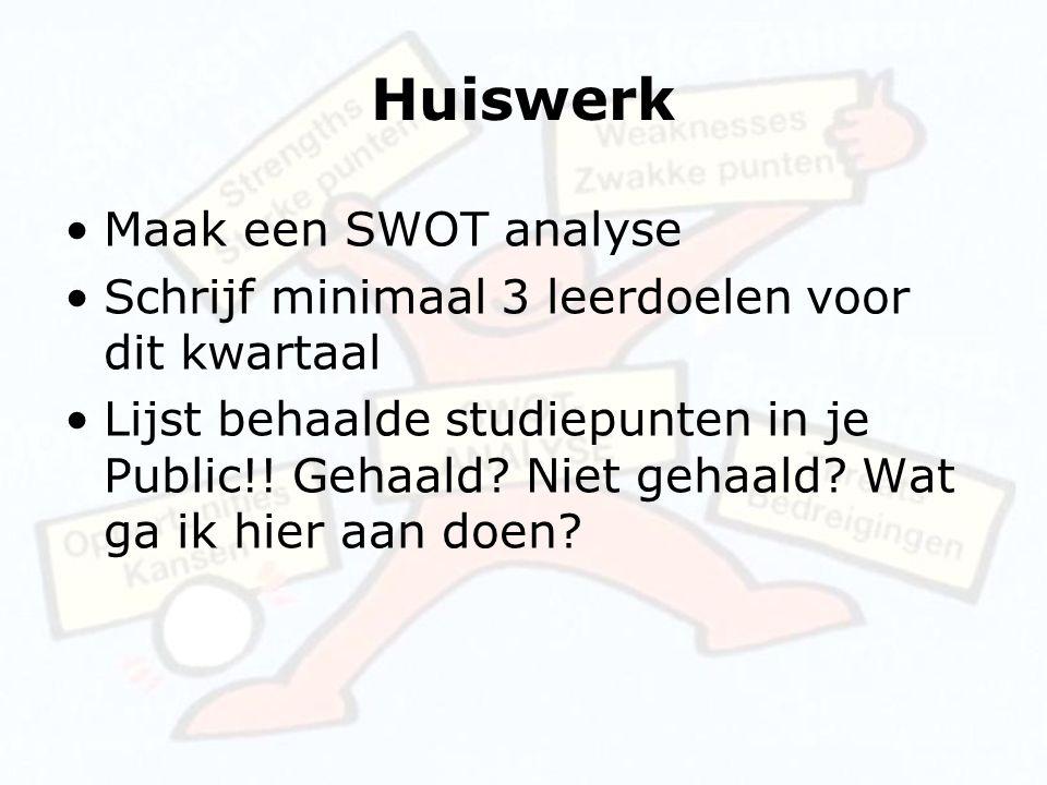 Huiswerk Maak een SWOT analyse Schrijf minimaal 3 leerdoelen voor dit kwartaal Lijst behaalde studiepunten in je Public!! Gehaald? Niet gehaald? Wat g