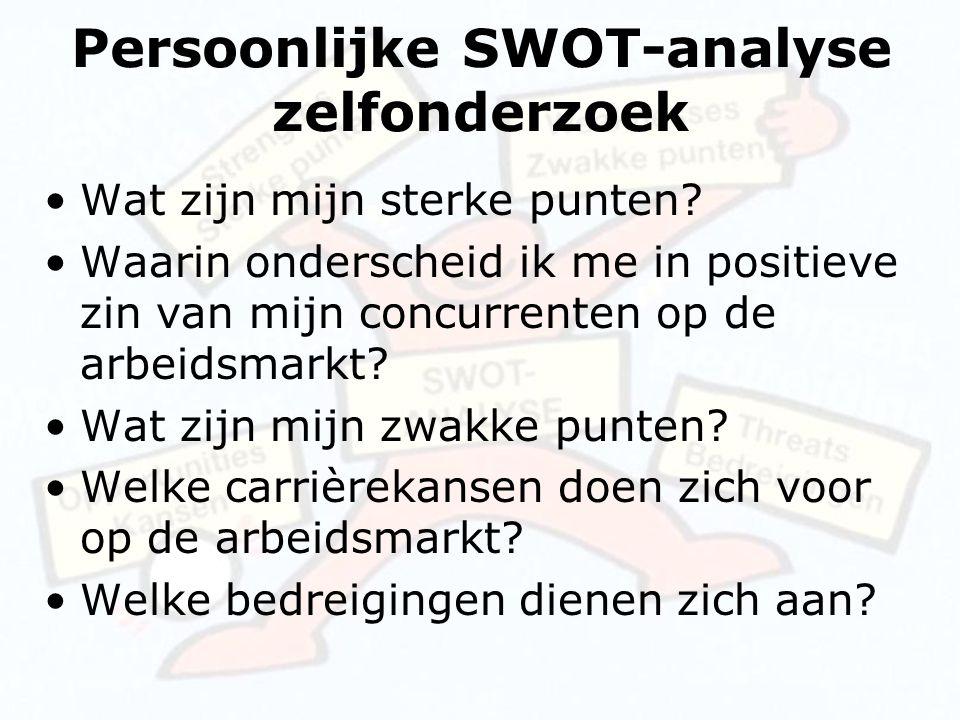 Persoonlijke SWOT-analyse zelfonderzoek Wat zijn mijn sterke punten? Waarin onderscheid ik me in positieve zin van mijn concurrenten op de arbeidsmark