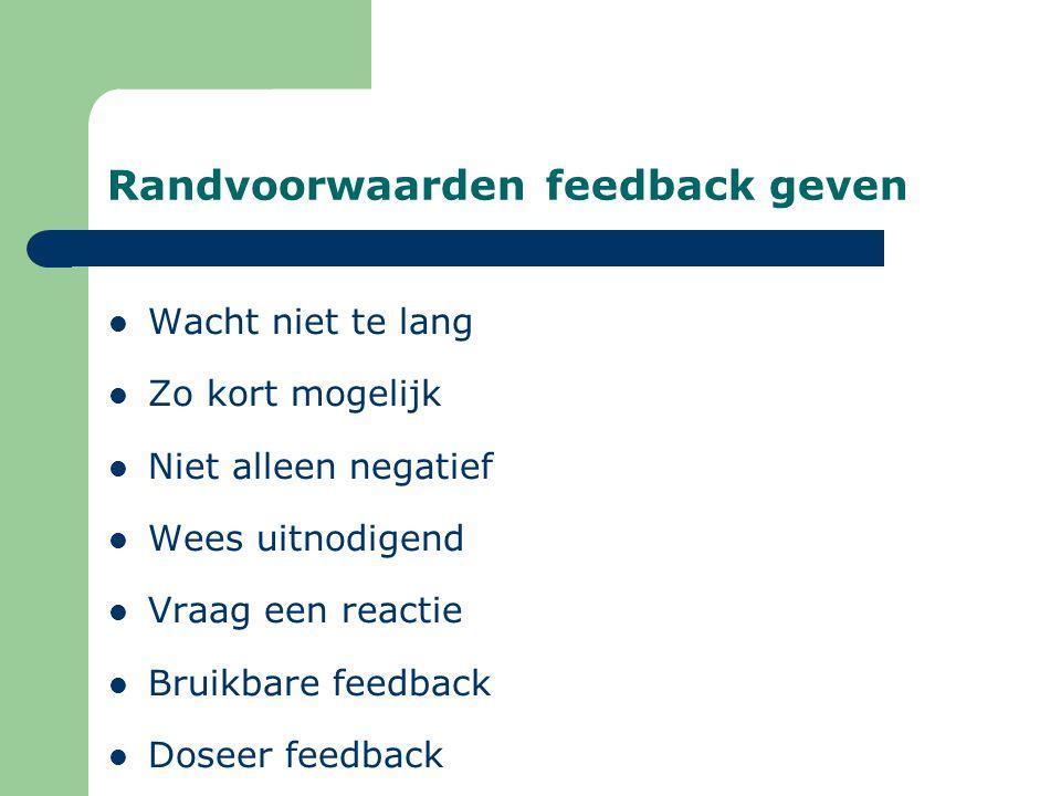 Randvoorwaarden feedback geven Wacht niet te lang Zo kort mogelijk Niet alleen negatief Wees uitnodigend Vraag een reactie Bruikbare feedback Doseer feedback