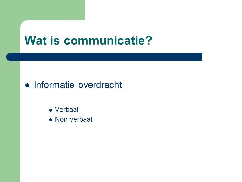 Wat is communicatie? Informatie overdracht Verbaal Non-verbaal