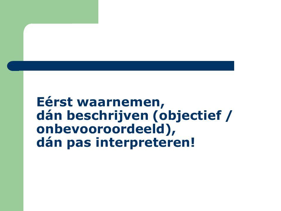 Eérst waarnemen, dán beschrijven (objectief / onbevooroordeeld), dán pas interpreteren!