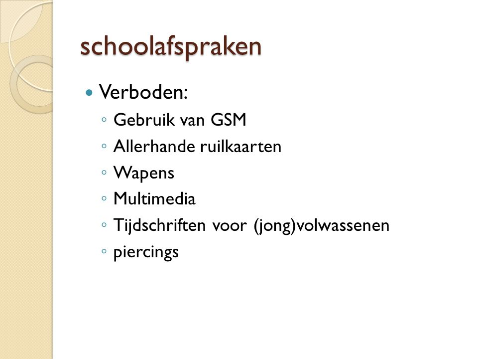 schoolafspraken Verboden: ◦ Gebruik van GSM ◦ Allerhande ruilkaarten ◦ Wapens ◦ Multimedia ◦ Tijdschriften voor (jong)volwassenen ◦ piercings