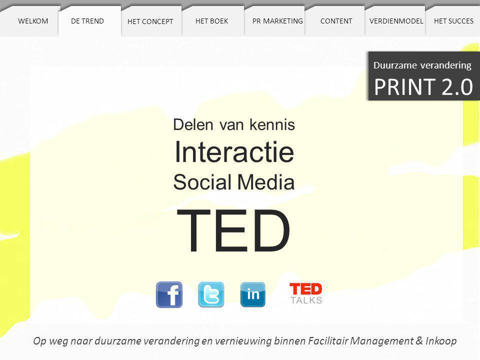 De trend Op weg naar duurzame verandering en vernieuwing binnen Facilitair Management & Inkoop DE TREND Duurzame verandering PRINT 2.0 HET CONCEPT HET BOEKPR MARKETINGCONTENTWELKOMVERDIENMODELHET SUCCES Delen van kennis Interactie Social Media TED