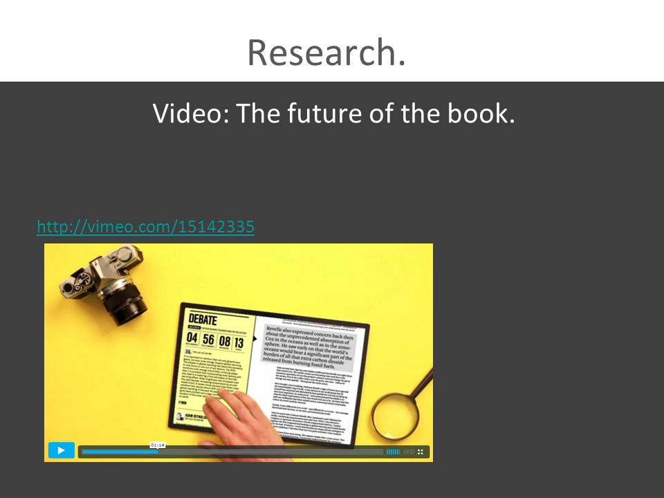Research. Video: The future of the book. http://vimeo.com/15142335