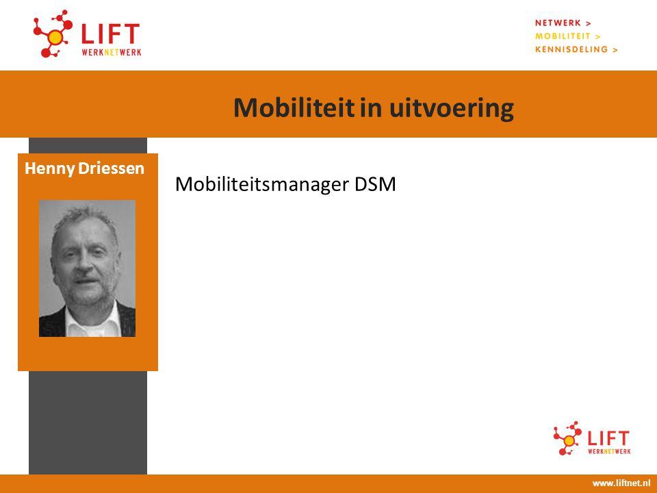 17 april 2008 16.00 – 18.00 uur Mobiliteitsmanager DSM Henny Driessen www.liftnet.nl Mobiliteit in uitvoering