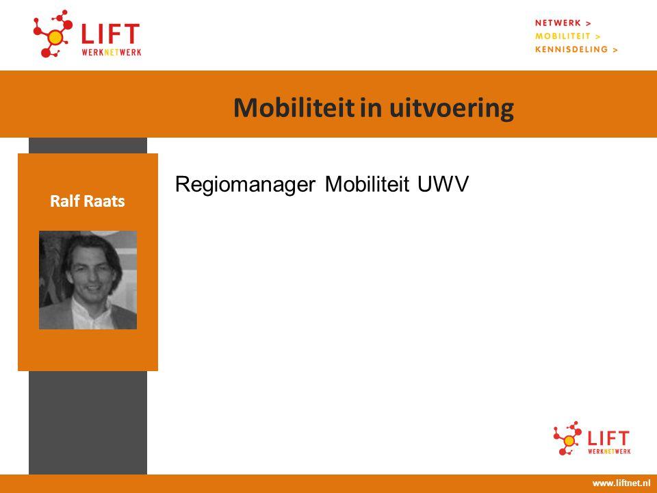 17 april 2008 16.00 – 18.00 uur Regiomanager Mobiliteit UWV Ralf Raats www.liftnet.nl Mobiliteit in uitvoering