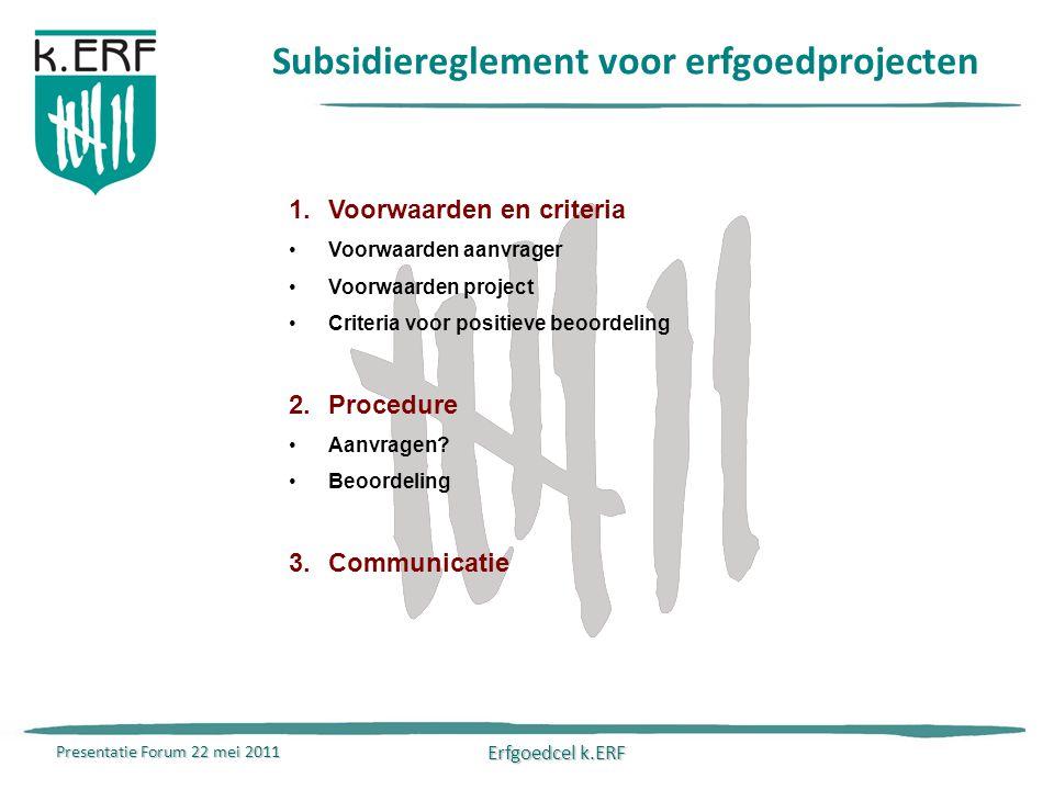 Presentatie Forum 22 mei 2011 Erfgoedcel k.ERF Subsidiereglement voor erfgoedprojecten 1.Voorwaarden en criteria Voorwaarden aanvrager Voorwaarden project Criteria voor positieve beoordeling 2.Procedure Aanvragen.