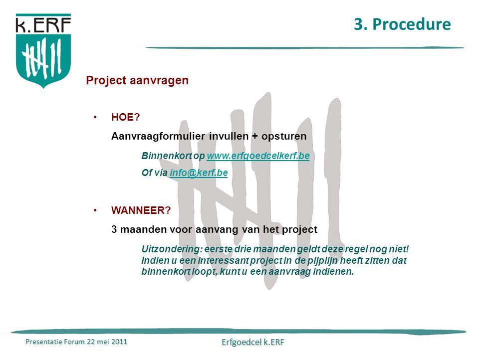 Presentatie Forum 22 mei 2011 Erfgoedcel k.ERF 3. Procedure Project aanvragen HOE.