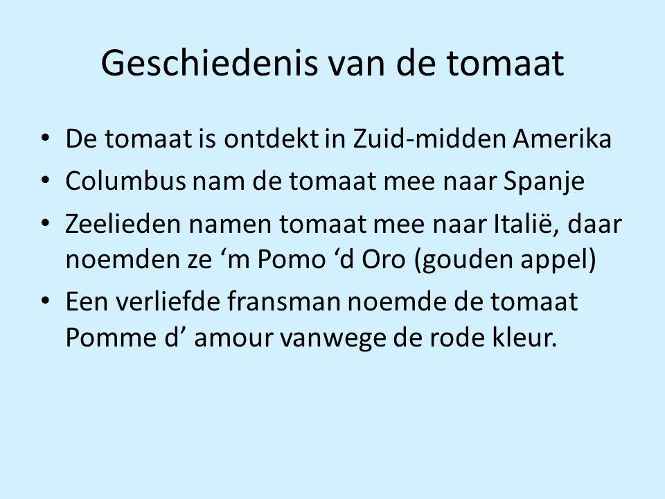 Geschiedenis van de tomaat De tomaat is ontdekt in Zuid-midden Amerika Columbus nam de tomaat mee naar Spanje Zeelieden namen tomaat mee naar Italië,
