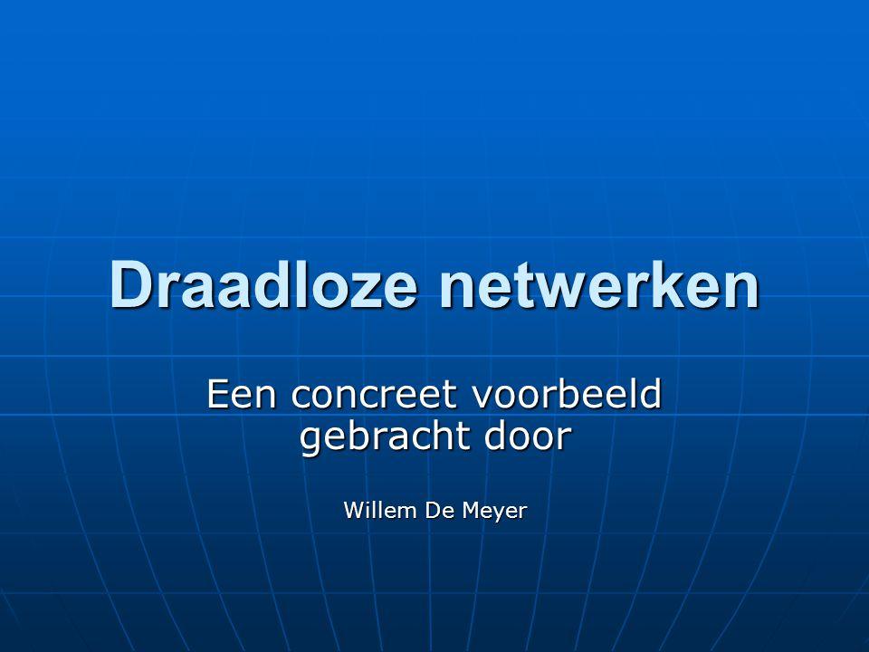 Draadloze netwerken Een concreet voorbeeld gebracht door Willem De Meyer
