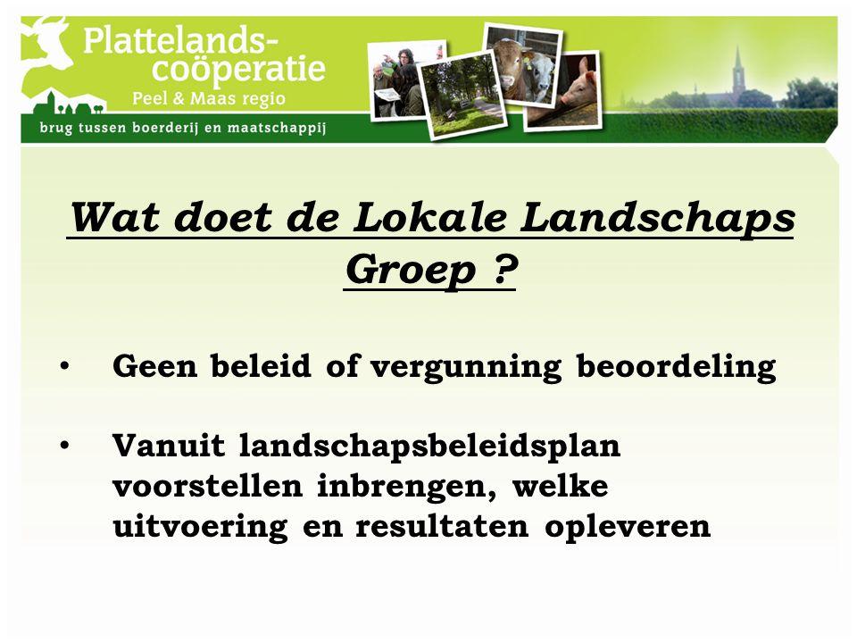 Wat doet de Lokale Landschaps Groep ? Geen beleid of vergunning beoordeling Vanuit landschapsbeleidsplan voorstellen inbrengen, welke uitvoering en re